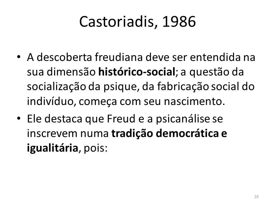 16 Castoriadis, 1986 A descoberta freudiana deve ser entendida na sua dimensão histórico-social; a questão da socialização da psique, da fabricação social do indivíduo, começa com seu nascimento.