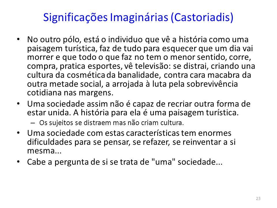 23 Significações Imaginárias (Castoriadis) No outro pólo, está o individuo que vê a história como uma paisagem turística, faz de tudo para esquecer qu