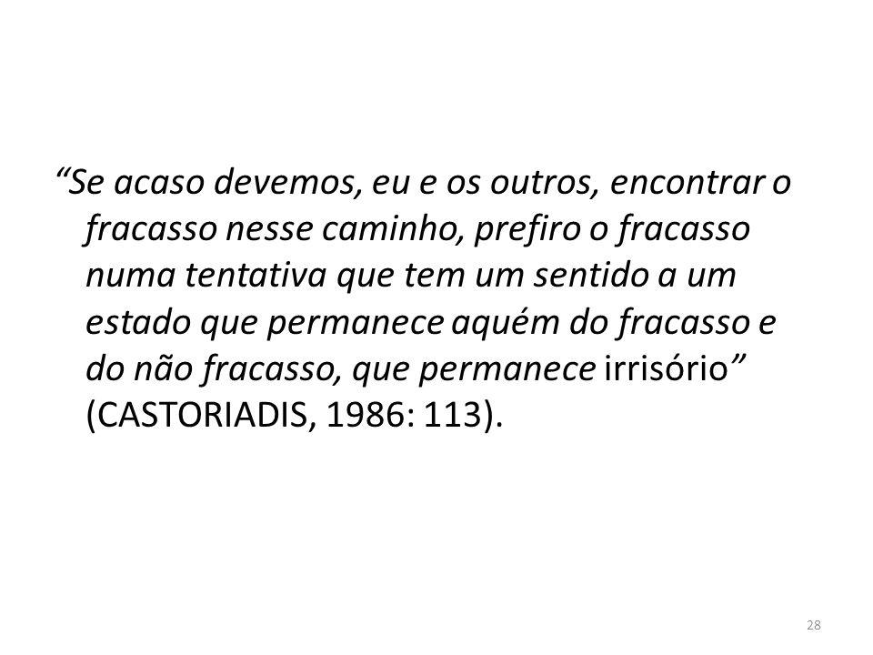 28 Se acaso devemos, eu e os outros, encontrar o fracasso nesse caminho, prefiro o fracasso numa tentativa que tem um sentido a um estado que permanece aquém do fracasso e do não fracasso, que permanece irrisório (CASTORIADIS, 1986: 113).
