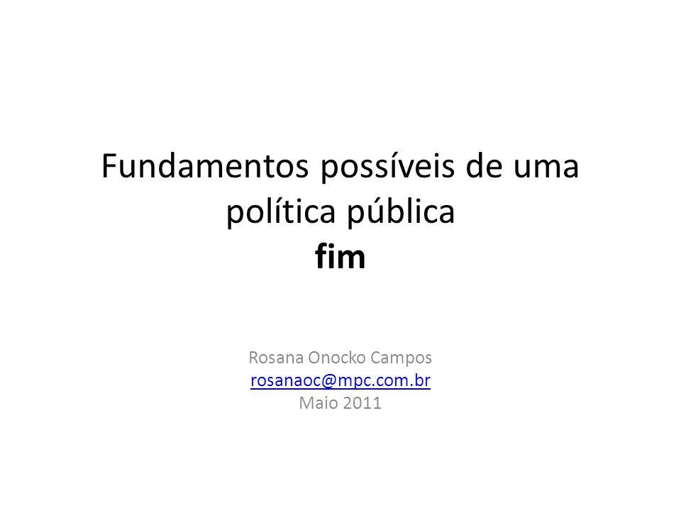 Fundamentos possíveis de uma política pública fim Rosana Onocko Campos rosanaoc@mpc.com.br Maio 2011