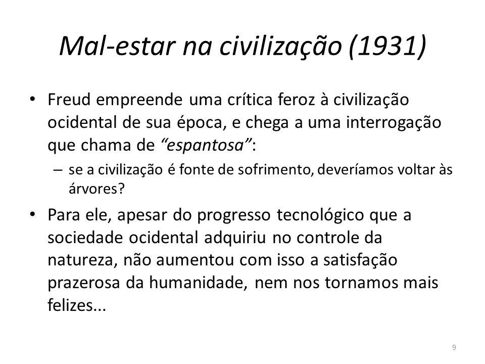 9 Mal-estar na civilização (1931) Freud empreende uma crítica feroz à civilização ocidental de sua época, e chega a uma interrogação que chama de espantosa: – se a civilização é fonte de sofrimento, deveríamos voltar às árvores.
