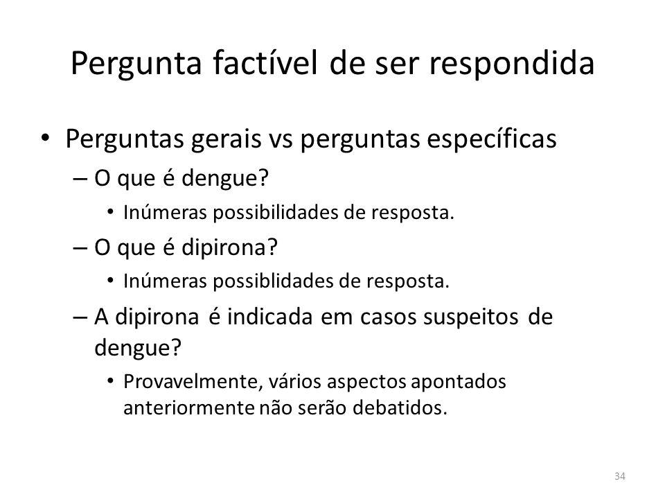 34 Pergunta factível de ser respondida Perguntas gerais vs perguntas específicas – O que é dengue.