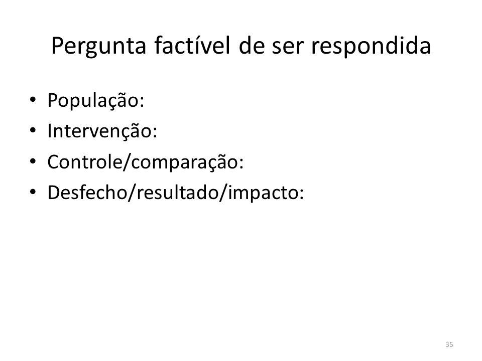 35 Pergunta factível de ser respondida População: Intervenção: Controle/comparação: Desfecho/resultado/impacto:
