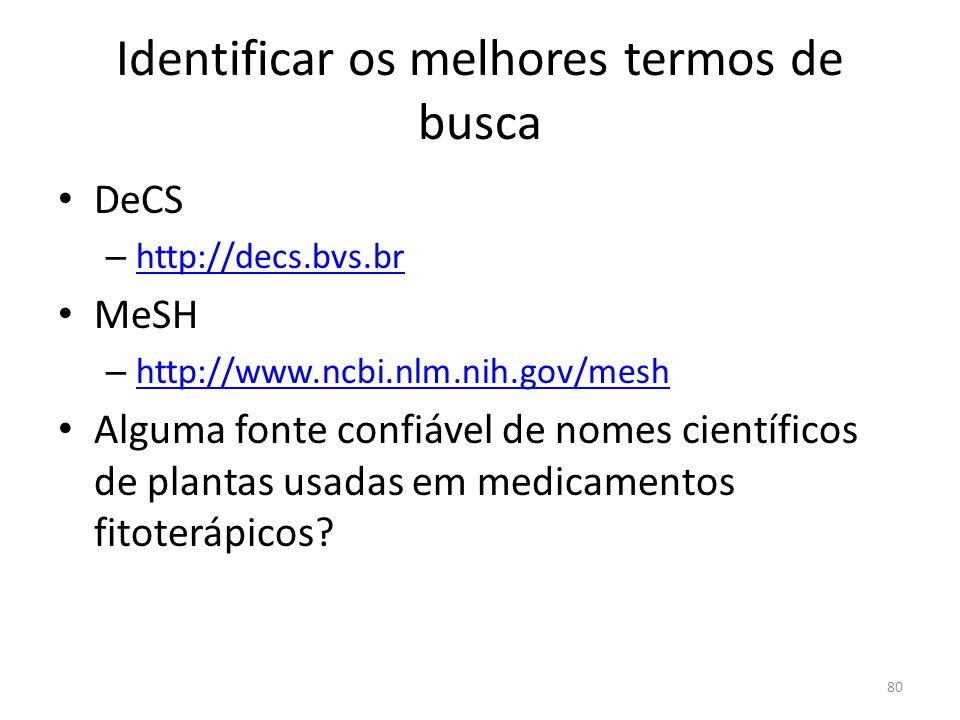 Identificar os melhores termos de busca DeCS – http://decs.bvs.br http://decs.bvs.br MeSH – http://www.ncbi.nlm.nih.gov/mesh http://www.ncbi.nlm.nih.gov/mesh Alguma fonte confiável de nomes científicos de plantas usadas em medicamentos fitoterápicos.