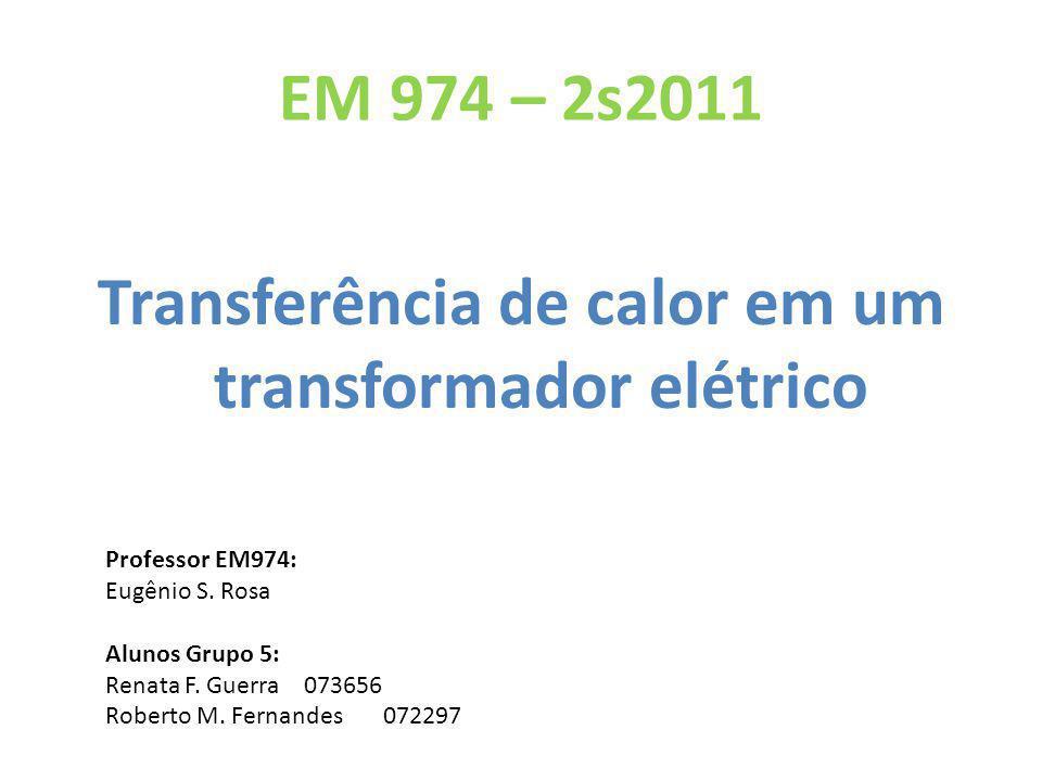 EM 974 – 2s2011 Transferência de calor em um transformador elétrico Professor EM974: Eugênio S. Rosa Alunos Grupo 5: Renata F. Guerra 073656 Roberto M