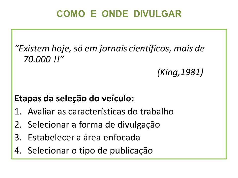 COMO E ONDE DIVULGAR Existem hoje, só em jornais científicos, mais de 70.000 !! (King,1981) Etapas da seleção do veículo: 1.Avaliar as características