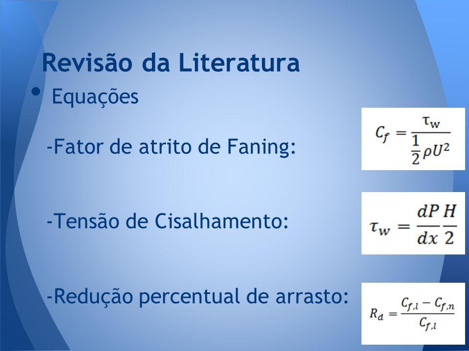 Equações -Fator de atrito de Faning: -Tensão de Cisalhamento: -Redução percentual de arrasto: Revisão da Literatura