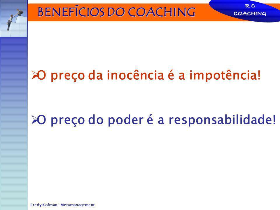 BENEFÍCIOS DO COACHING BENEFÍCIOS DO COACHING R C COACHING O preço da inocência é a impotência! O preço do poder é a responsabilidade! Fredy Kofman- M