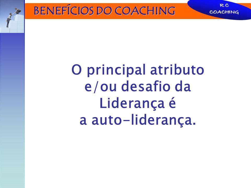 BENEFÍCIOS DO COACHING BENEFÍCIOS DO COACHING R C COACHING O principal atributo e/ou desafio da Liderança é a auto-liderança.