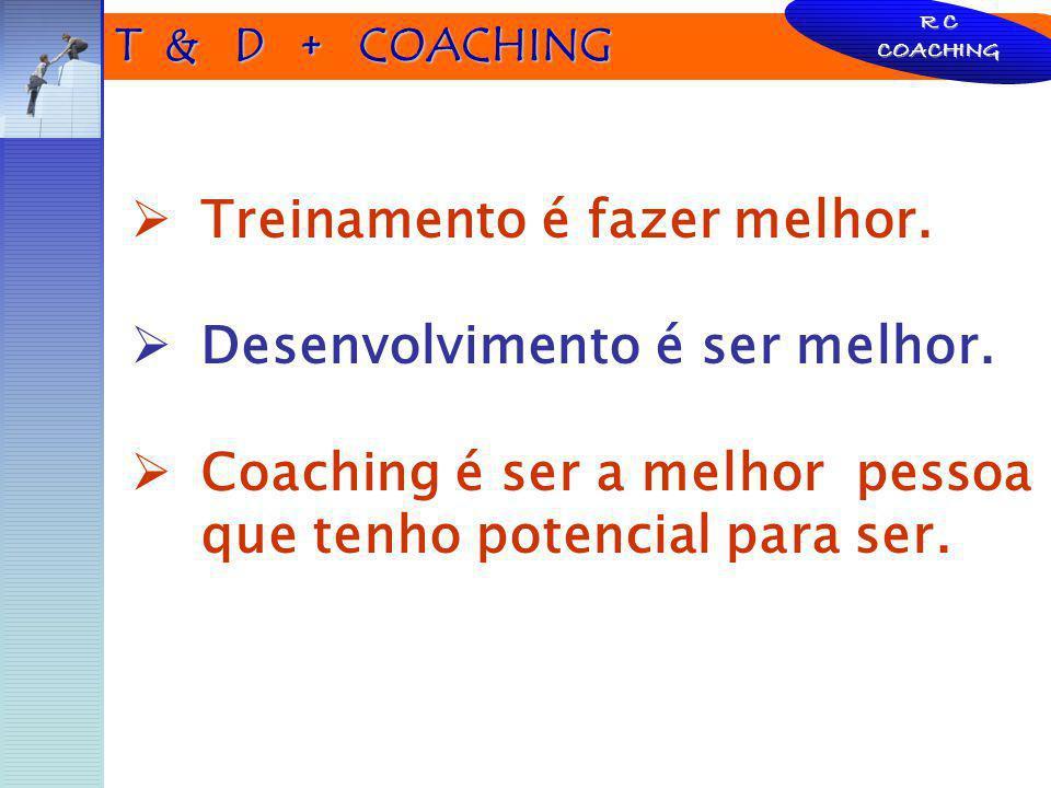 T & D + COACHING Treinamento é fazer melhor. Desenvolvimento é ser melhor. Coaching é ser a melhor pessoa que tenho potencial para ser. R C COACHING
