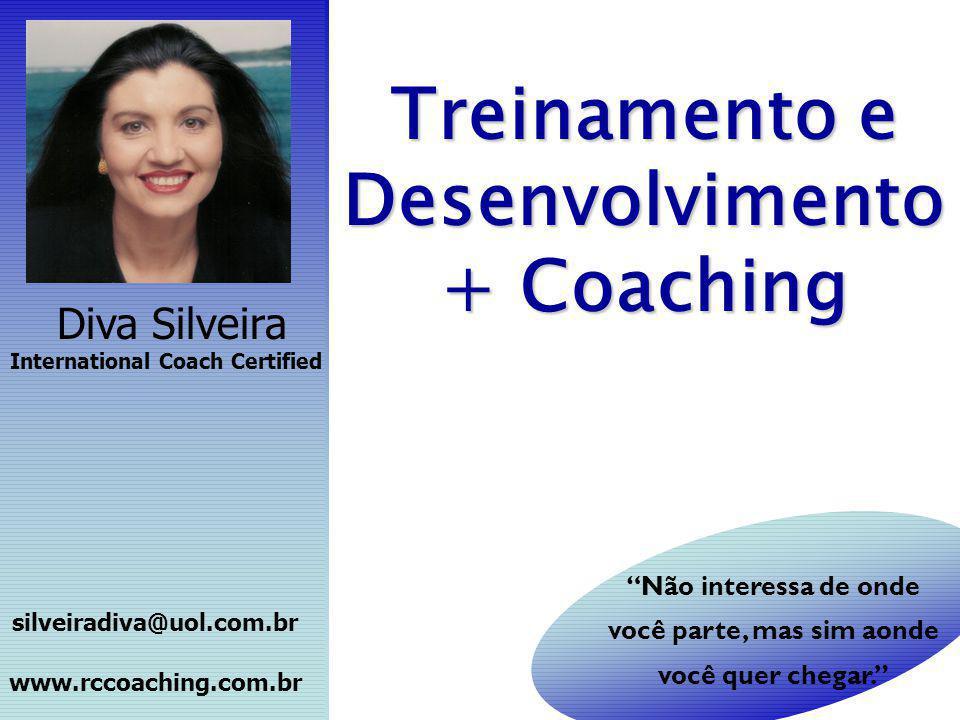 Treinamento e Desenvolvimento + Coaching Diva Silveira International Coach Certified silveiradiva@uol.com.br www.rccoaching.com.br Não interessa de on