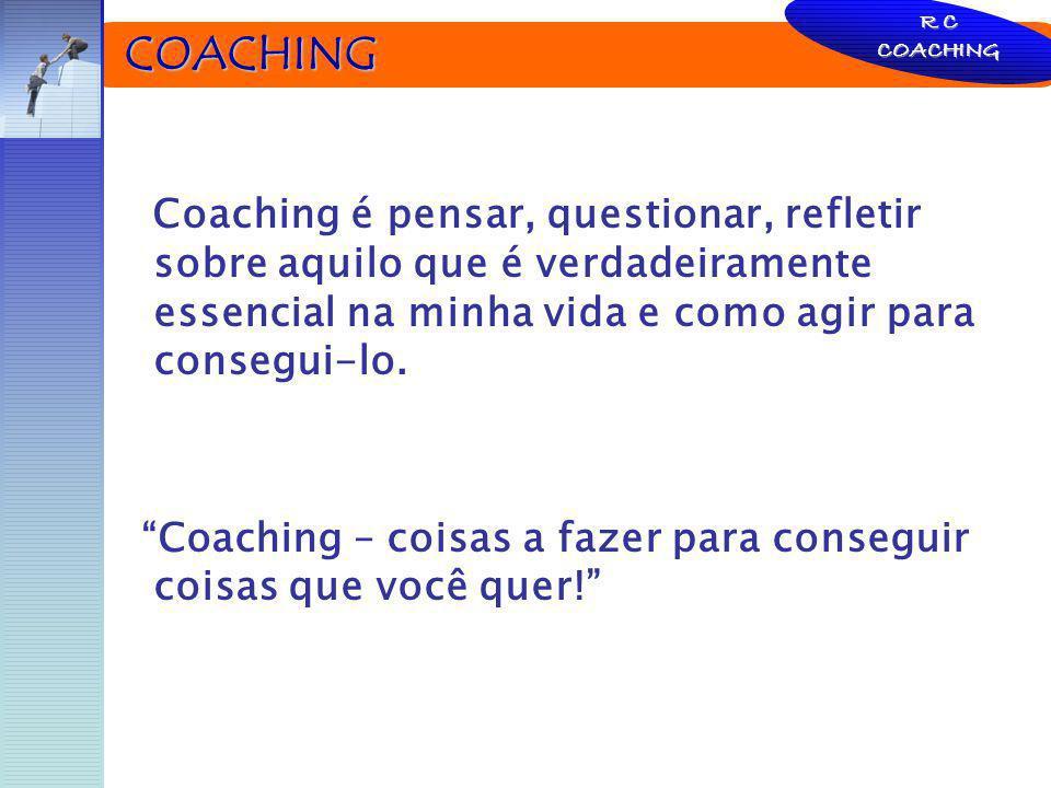 COACHING COACHING Coaching é pensar, questionar, refletir sobre aquilo que é verdadeiramente essencial na minha vida e como agir para consegui-lo. Coa
