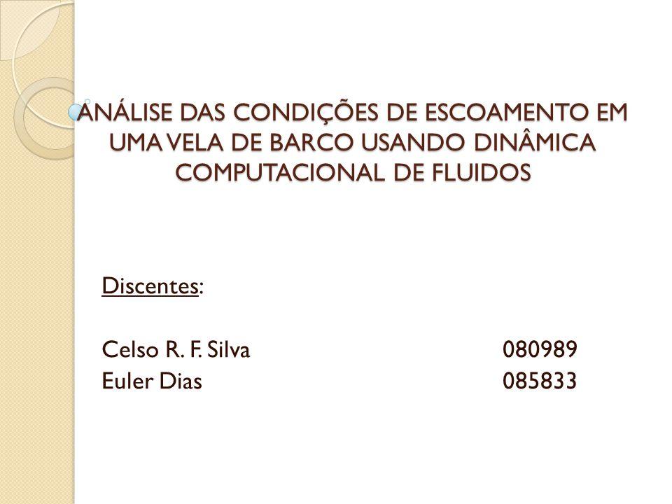 ANÁLISE DAS CONDIÇÕES DE ESCOAMENTO EM UMA VELA DE BARCO USANDO DINÂMICA COMPUTACIONAL DE FLUIDOS Discentes: Celso R.