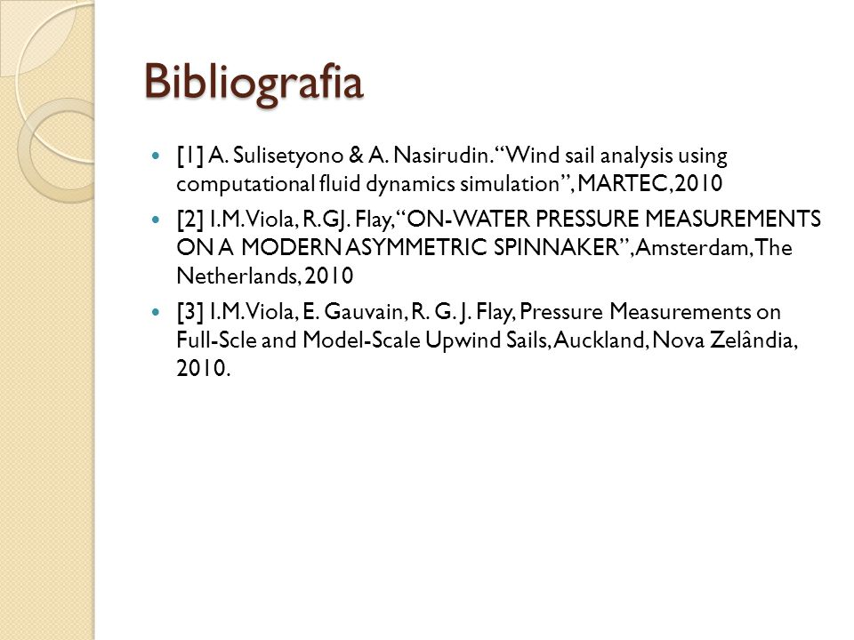 Bibliografia [1] A. Sulisetyono & A. Nasirudin. Wind sail analysis using computational fluid dynamics simulation, MARTEC,2010 [2] I.M. Viola, R.GJ. Fl