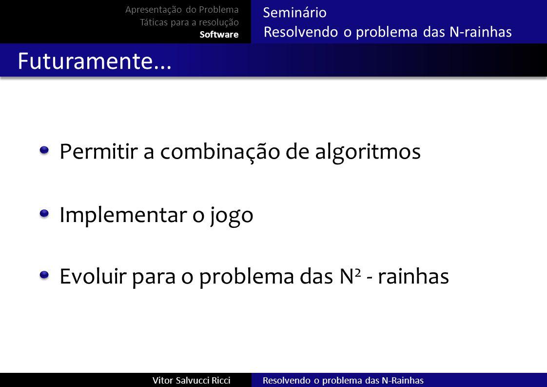 Resolvendo o problema das N-RainhasVitor Salvucci Ricci Seminário Resolvendo o problema das N-rainhas Futuramente... Permitir a combinação de algoritm