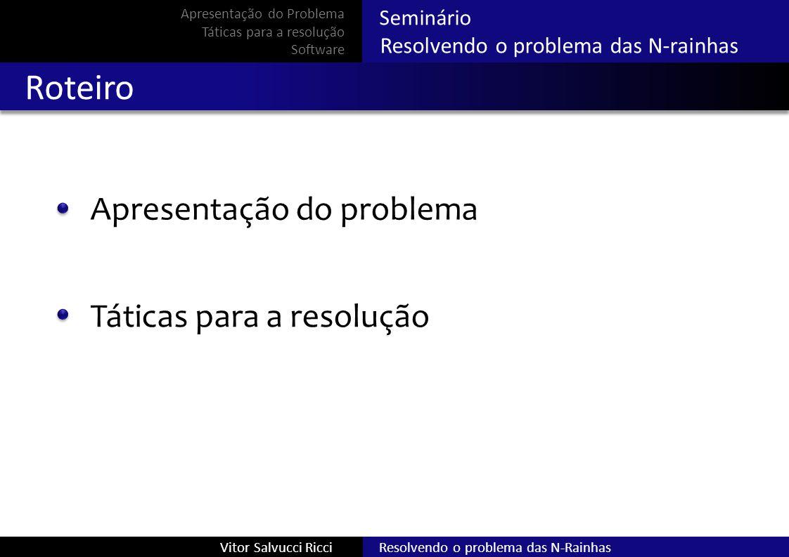 Seminário Resolvendo o problema das N-rainhas Roteiro Apresentação do problema Táticas para a resolução Software Resolvendo o problema das N-RainhasVitor Salvucci Ricci Apresentação do Problema Táticas para a resolução Software