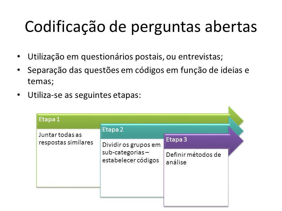 Codificação de perguntas abertas Utilização em questionários postais, ou entrevistas; Separação das questões em códigos em função de ideias e temas; Utiliza-se as seguintes etapas: Etapa 1 Juntar todas as respostas similares Etapa 2 Dividir os grupos em sub-categorias – estabelecer códigos Etapa 3 Definir métodos de análise