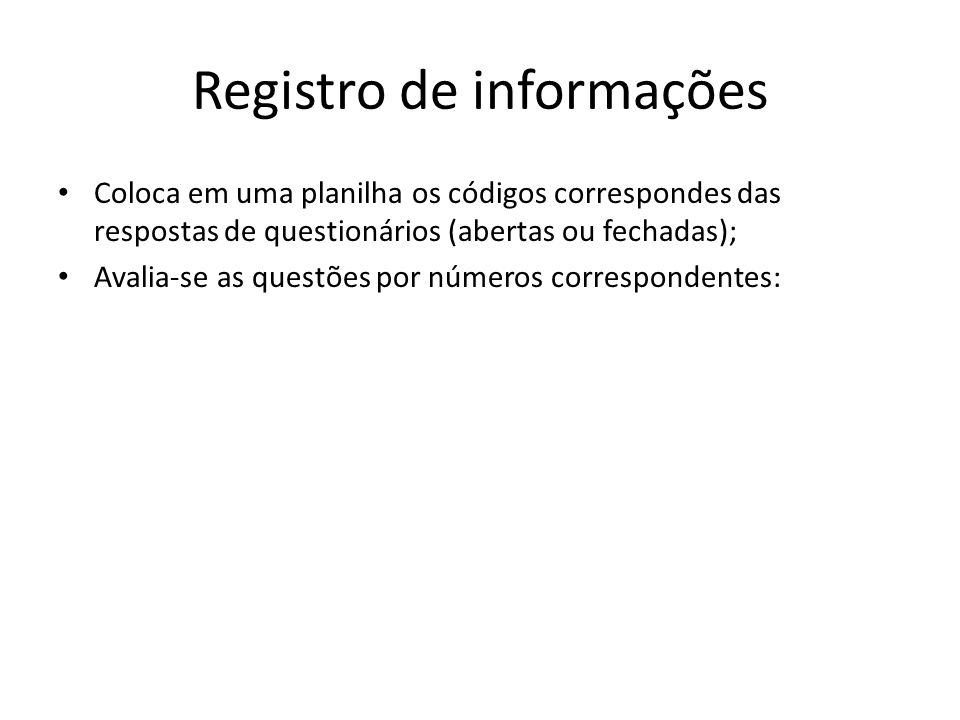 Registro de informações Coloca em uma planilha os códigos correspondes das respostas de questionários (abertas ou fechadas); Avalia-se as questões por números correspondentes:
