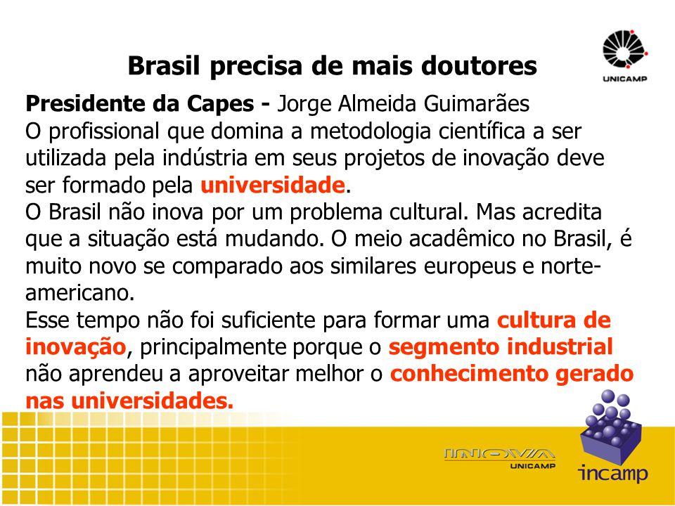 Brasil precisa de mais doutores Presidente da Capes - Jorge Almeida Guimarães O profissional que domina a metodologia científica a ser utilizada pela indústria em seus projetos de inovação deve ser formado pela universidade.