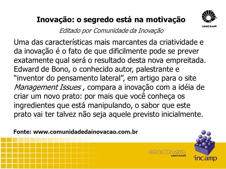 Inovação: o segredo está na motivação Editado por Comunidade da Inovação Uma das características mais marcantes da criatividade e da inovação é o fato de que dificilmente pode se prever exatamente qual será o resultado desta nova empreitada.