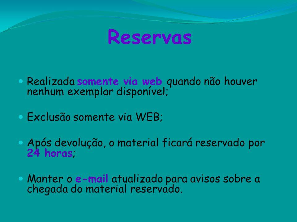 Reservas Realizada somente via web quando não houver nenhum exemplar disponível; Exclusão somente via WEB; Após devolução, o material ficará reservado