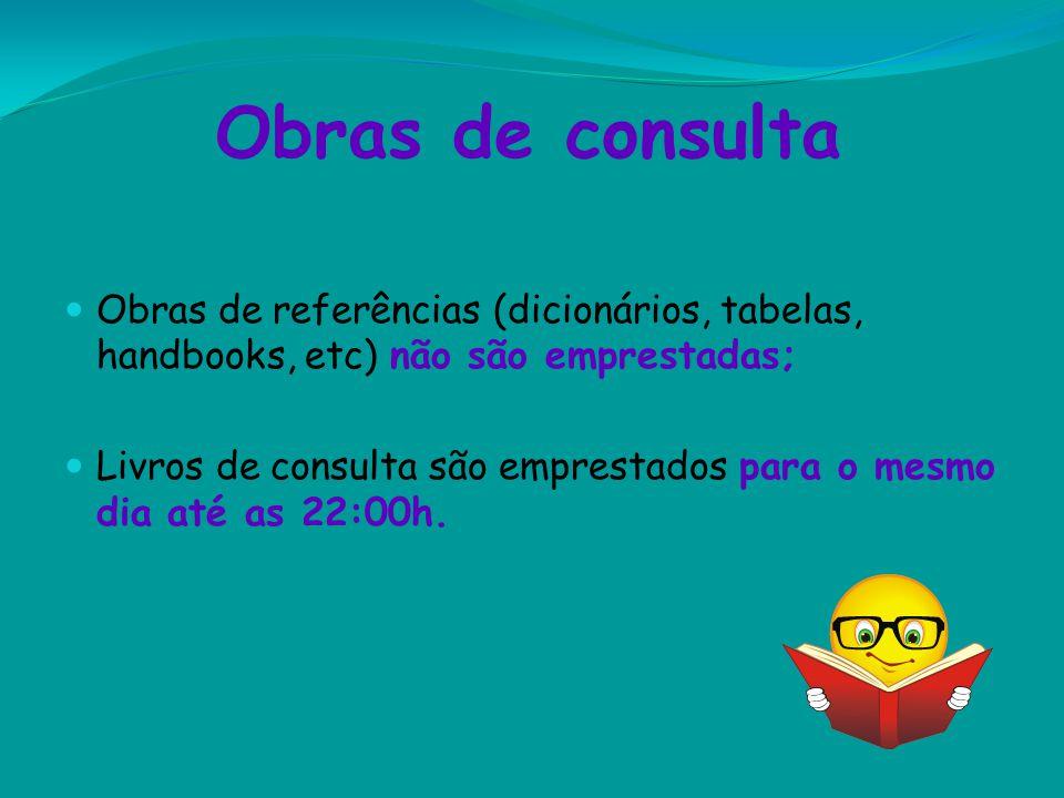 Obras de consulta Obras de referências (dicionários, tabelas, handbooks, etc) não são emprestadas; Livros de consulta são emprestados para o mesmo dia