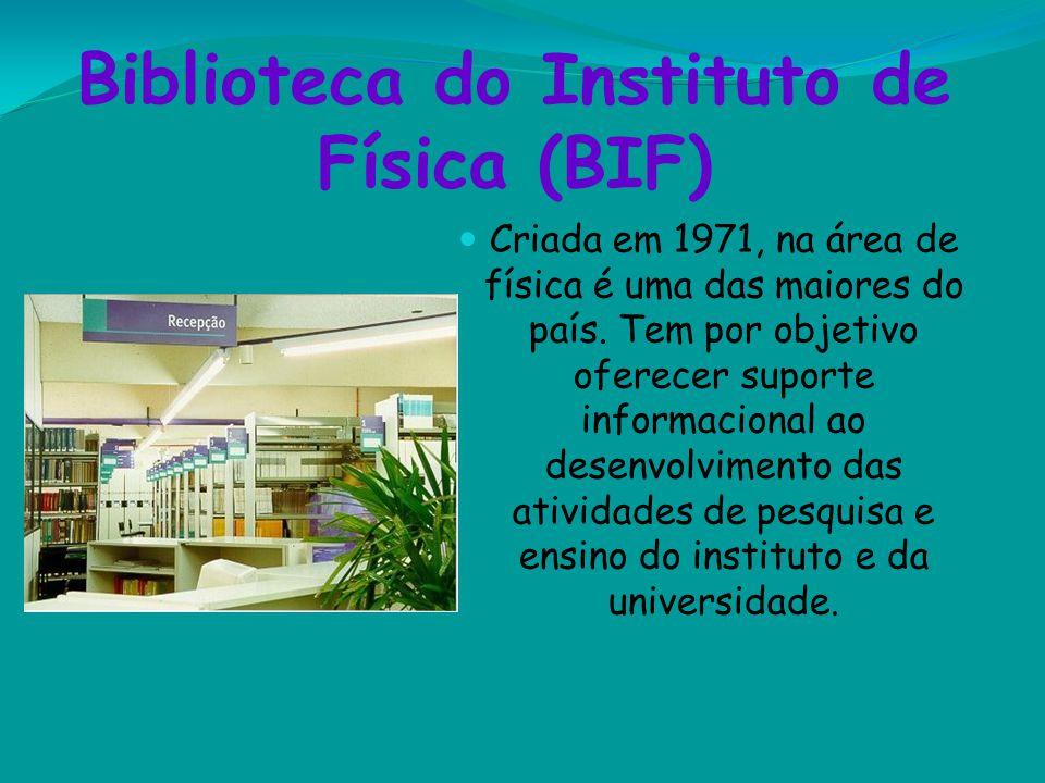 Biblioteca do Instituto de Física (BIF) Criada em 1971, na área de física é uma das maiores do país. Tem por objetivo oferecer suporte informacional a
