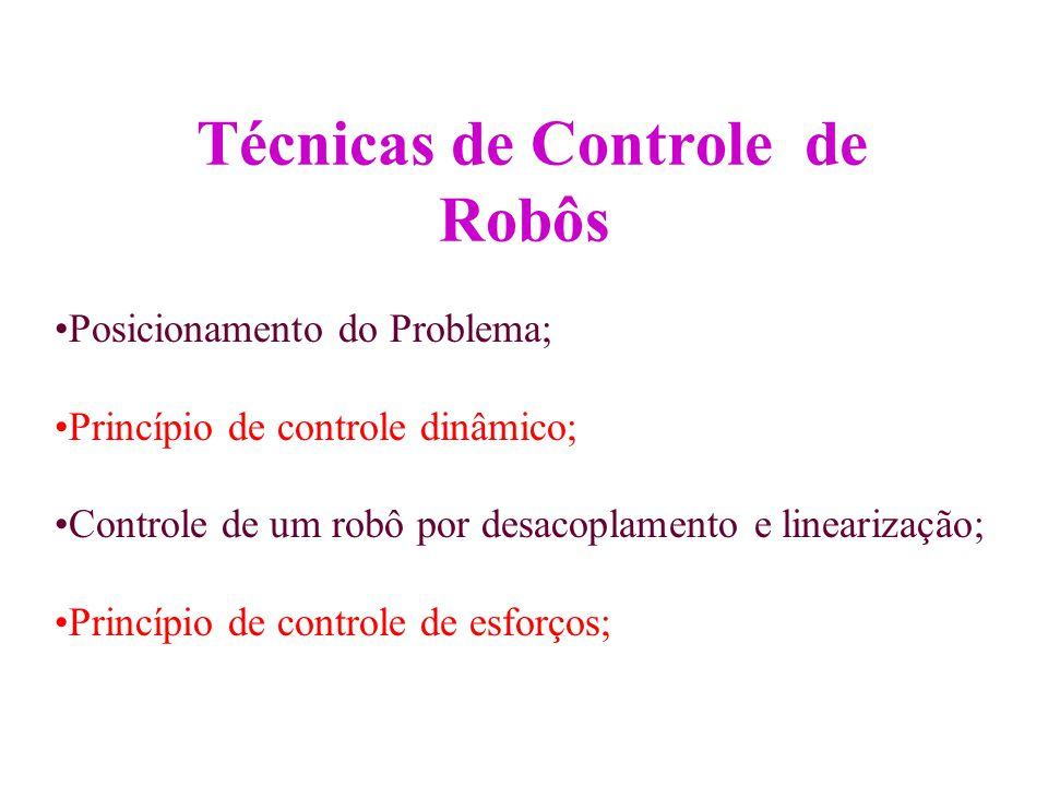 Técnicas de Controle de Robôs Posicionamento do Problema; Princípio de controle dinâmico; Controle de um robô por desacoplamento e linearização; Princ