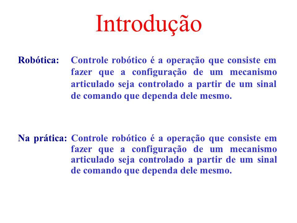 Introdução Robótica: Controle robótico é a operação que consiste em fazer que a configuração de um mecanismo articulado seja controlado a partir de um