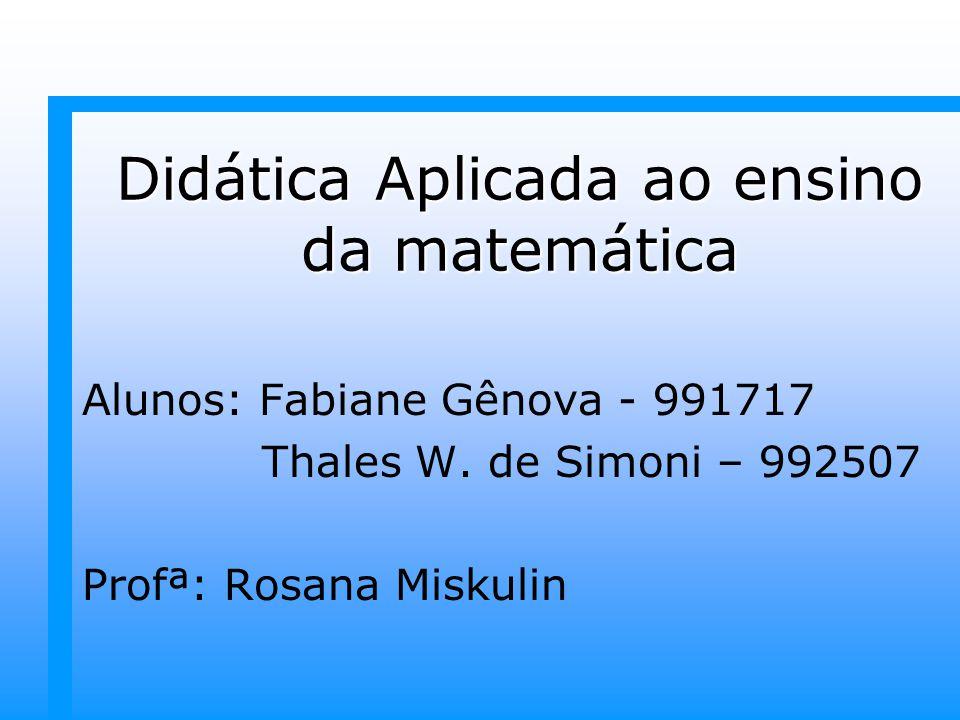 Didática Aplicada ao ensino da matemática Alunos: Fabiane Gênova - 991717 Thales W. de Simoni – 992507 Profª: Rosana Miskulin