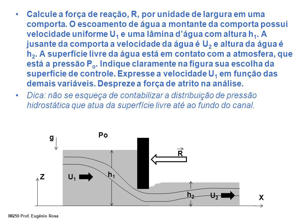 IM250 Prof. Eugênio Rosa Calcule a força de reação, R, por unidade de largura em uma comporta. O escoamento de água a montante da comporta possui velo