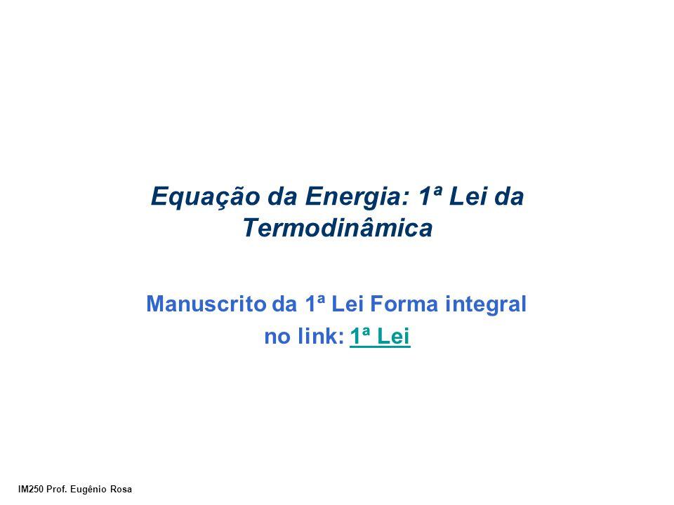 IM250 Prof. Eugênio Rosa Equação da Energia: 1ª Lei da Termodinâmica Manuscrito da 1ª Lei Forma integral no link: 1ª Lei1ª Lei