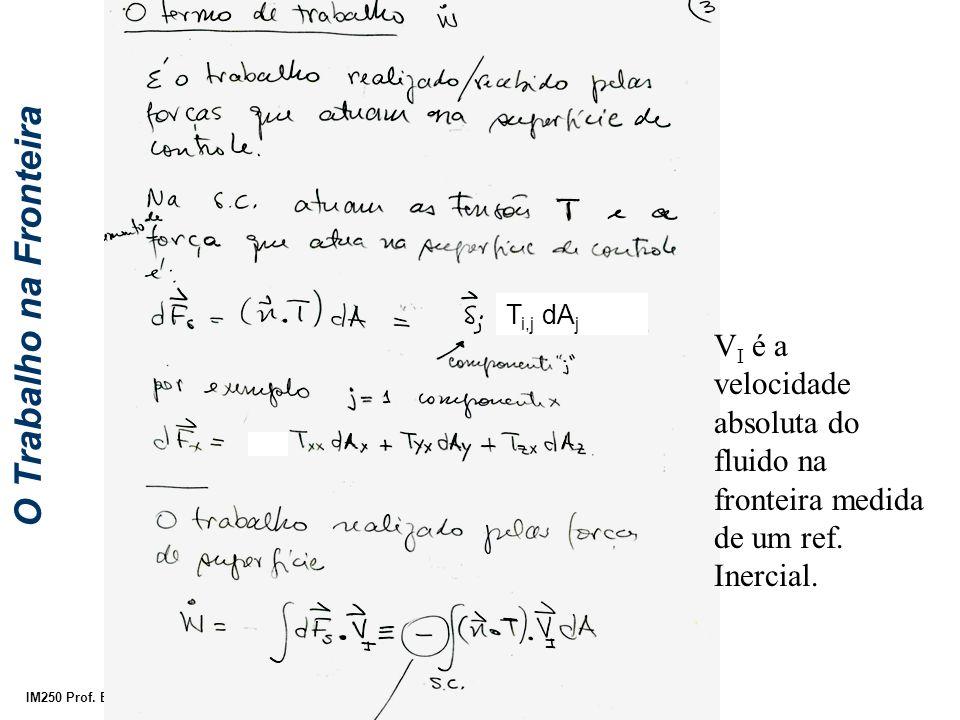 IM250 Prof. Eugênio Rosa V I é a velocidade absoluta do fluido na fronteira medida de um ref. Inercial. O Trabalho na Fronteira T i,j dA j