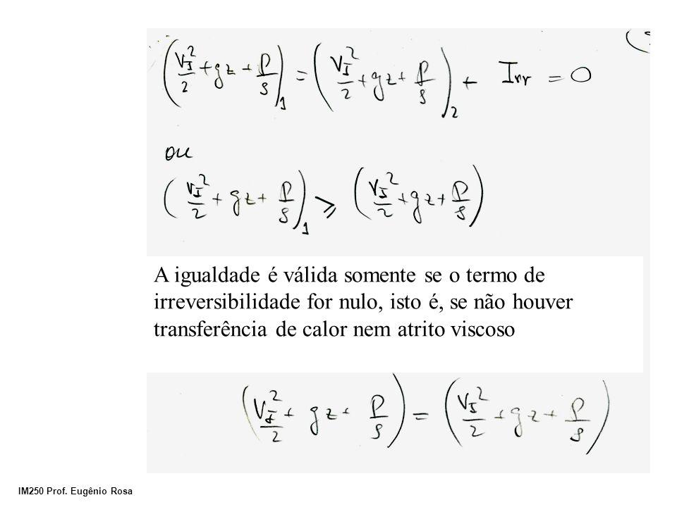A igualdade é válida somente se o termo de irreversibilidade for nulo, isto é, se não houver transferência de calor nem atrito viscoso