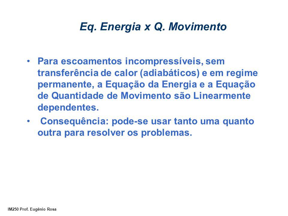 IM250 Prof. Eugênio Rosa Eq. Energia x Q. Movimento Para escoamentos incompressíveis, sem transferência de calor (adiabáticos) e em regime permanente,