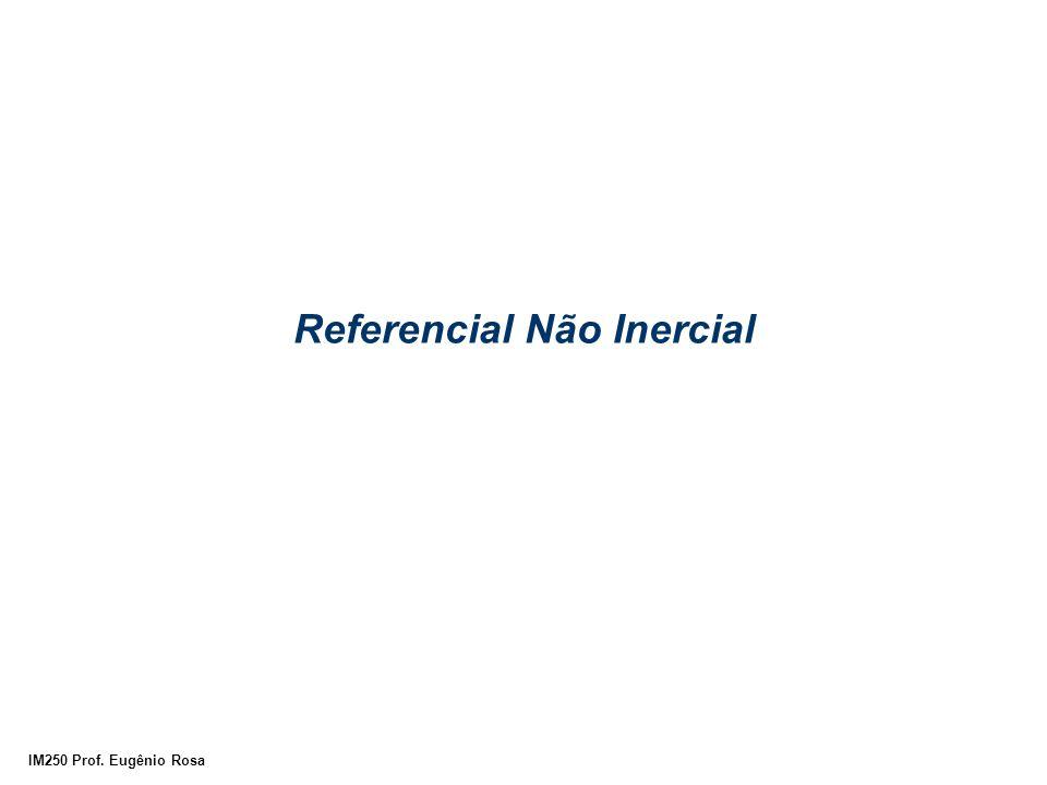 IM250 Prof. Eugênio Rosa Referencial Não Inercial