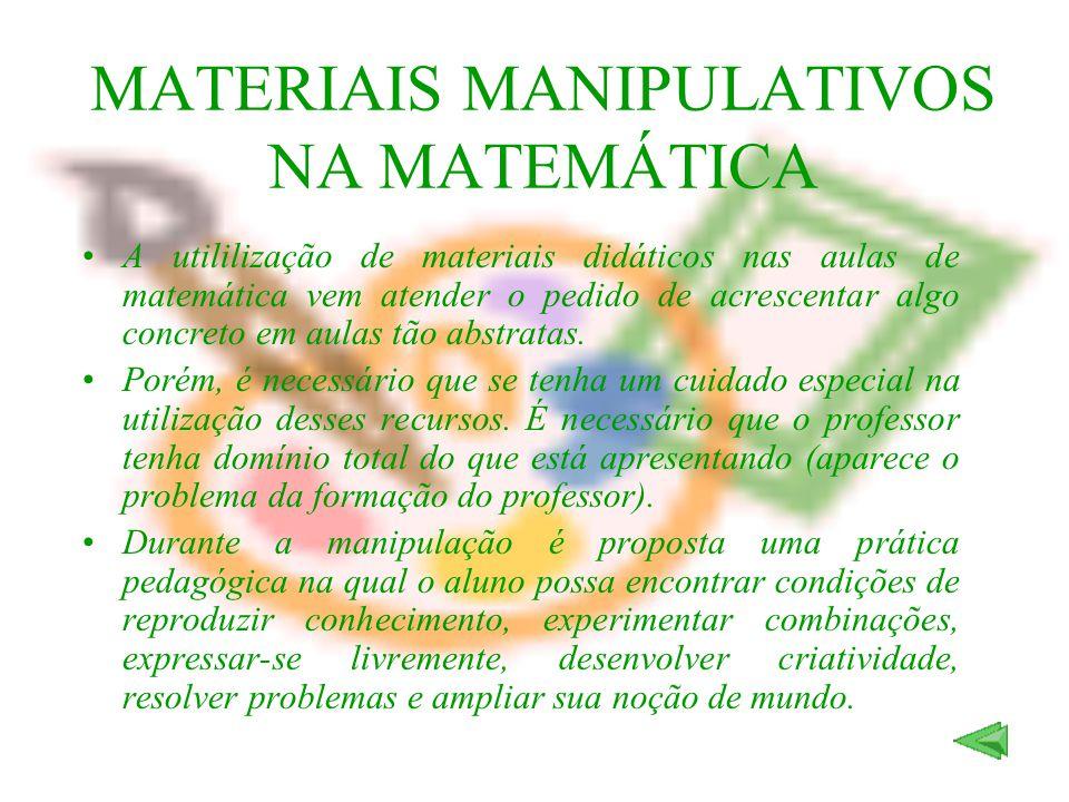 MATERIAIS MANIPULATIVOS NA MATEMÁTICA A utililização de materiais didáticos nas aulas de matemática vem atender o pedido de acrescentar algo concreto