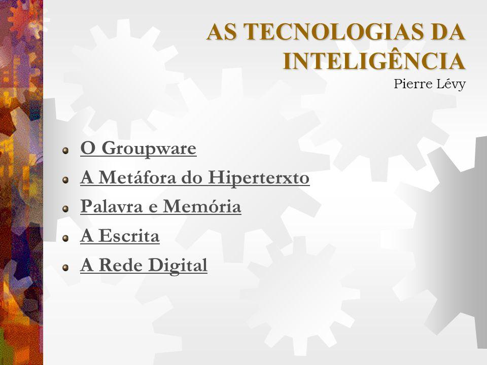 AS TECNOLOGIAS DA INTELIGÊNCIA Pierre Lévy O Groupware A Metáfora do Hiperterxto Palavra e Memória A Escrita A Rede Digital