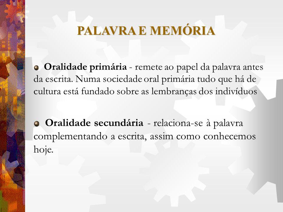 PALAVRA E MEMÓRIA Oralidade primária - remete ao papel da palavra antes da escrita. Numa sociedade oral primária tudo que há de cultura está fundado s