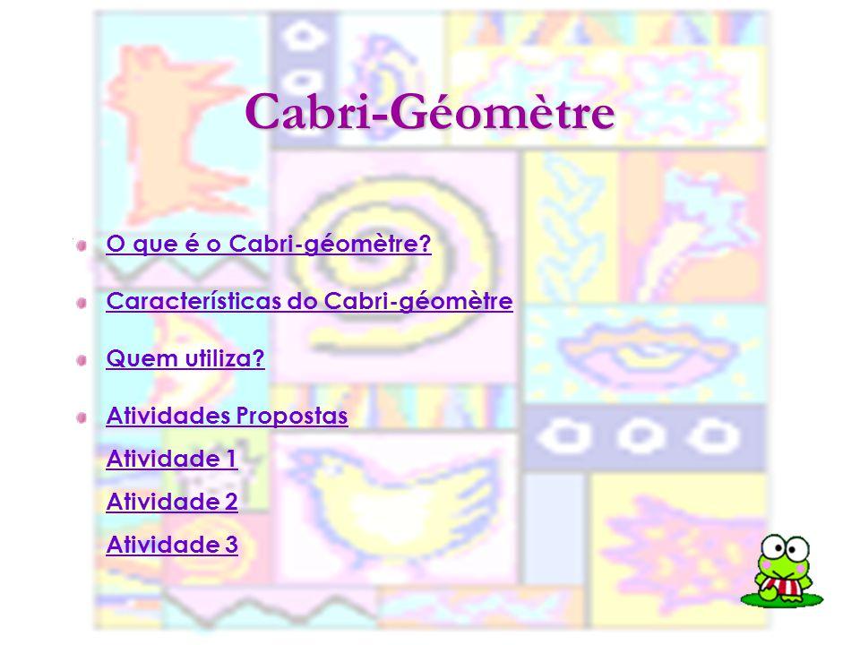 Cabri-Géomètre O que é o Cabri-géomètre? Características do Cabri-géomètre Quem utiliza? Atividades Propostas Atividade 1 Atividade 2 Atividade 3