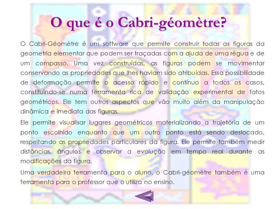 O que é o Cabri-géomètre? O Cabri-Géomètre é um software que permite construir todas as figuras da geometria elementar que podem ser traçadas com a aj