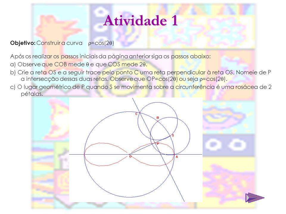 Atividade 2 Objetivo: Construir a curva =cos(3 ) Após os realizar os passos iniciais, siga os passos abaixo: a) A partir da atividade 1, crie uma outra circunferência de centro C e raio CB.