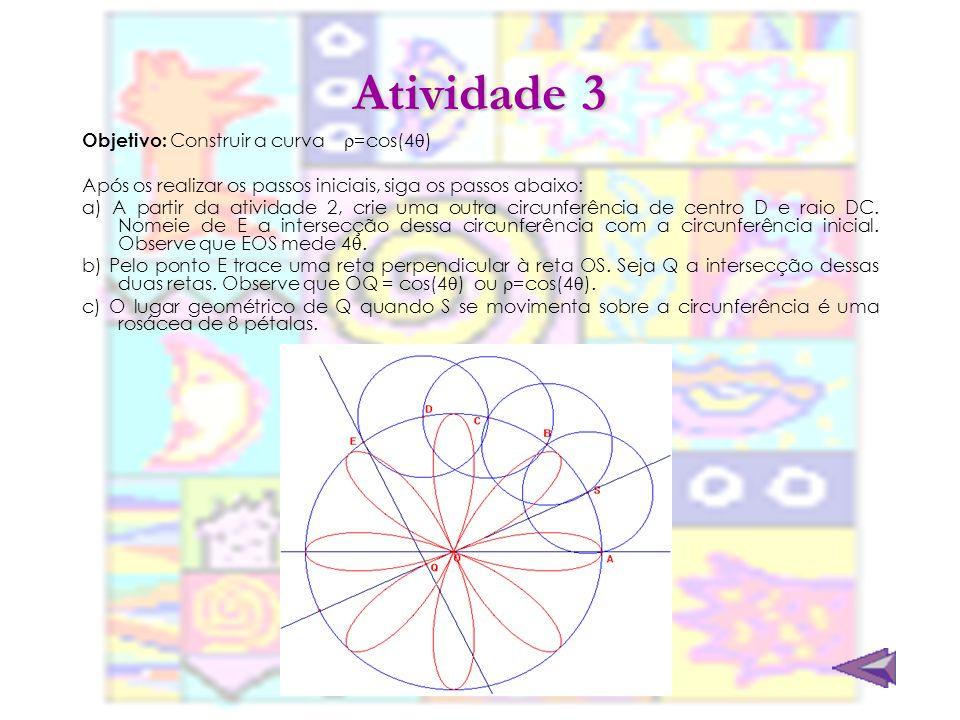 Atividade 3 Objetivo: Construir a curva =cos(4 ) Após os realizar os passos iniciais, siga os passos abaixo: a) A partir da atividade 2, crie uma outr