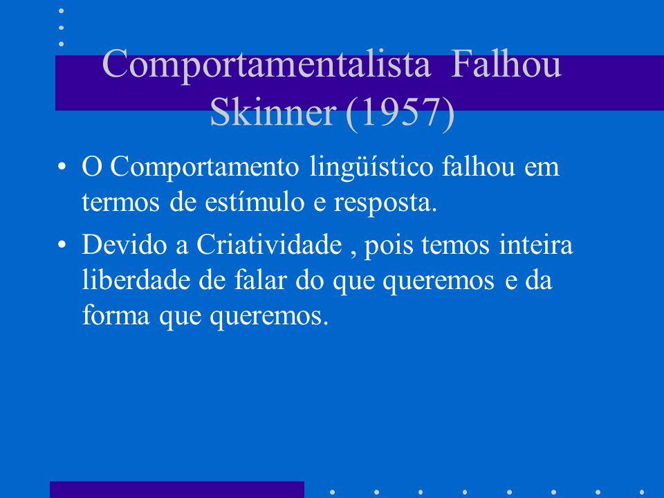Comportamentalista Falhou Skinner (1957) O Comportamento lingüístico falhou em termos de estímulo e resposta. Devido a Criatividade, pois temos inteir
