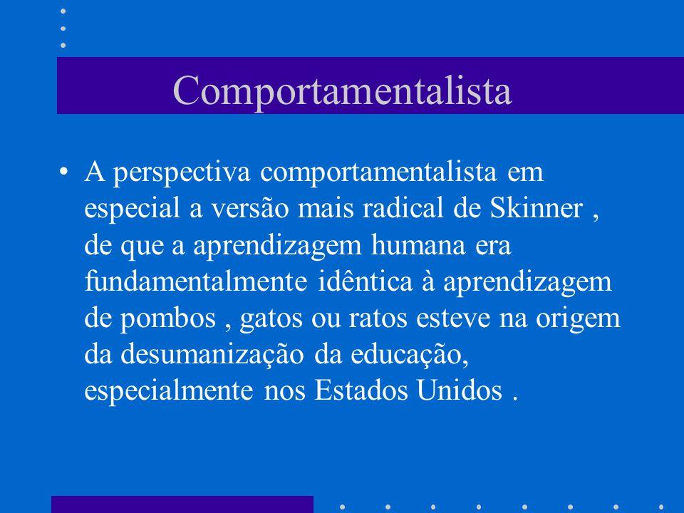 Comportamentalista A perspectiva comportamentalista em especial a versão mais radical de Skinner, de que a aprendizagem humana era fundamentalmente id