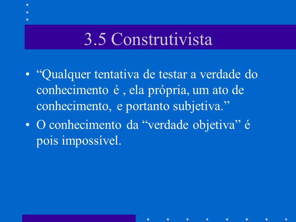 3.5 Construtivista Qualquer tentativa de testar a verdade do conhecimento é, ela própria, um ato de conhecimento, e portanto subjetiva. O conhecimento