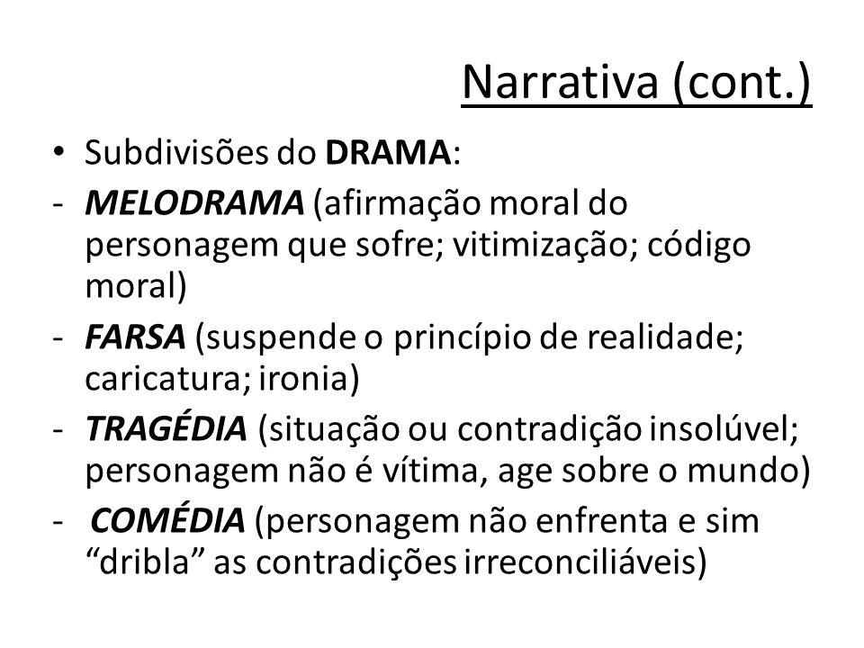 Narrativa (cont.) Subdivisões do DRAMA: -MELODRAMA (afirmação moral do personagem que sofre; vitimização; código moral) -FARSA (suspende o princípio de realidade; caricatura; ironia) -TRAGÉDIA (situação ou contradição insolúvel; personagem não é vítima, age sobre o mundo) - COMÉDIA (personagem não enfrenta e sim dribla as contradições irreconciliáveis)