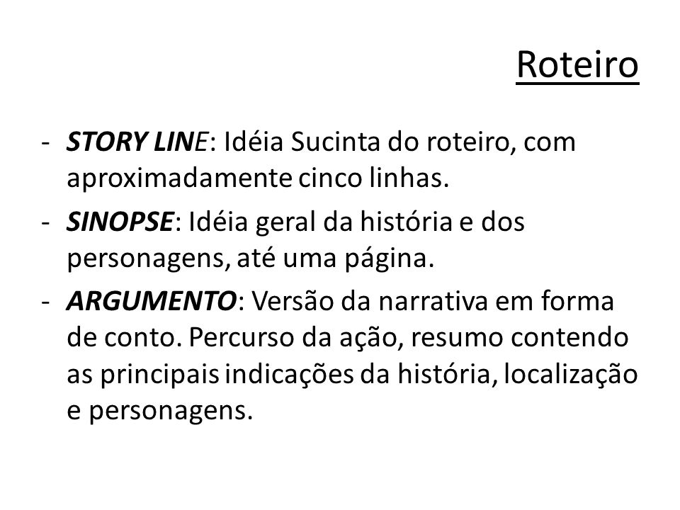 Roteiro (cont.) ESCALETA: Lista completa das cenas (resumidas e sem diálogos) ROTEIRO LITERÁRIO: Texto finalizado com as descrições necessárias e os diálogos.