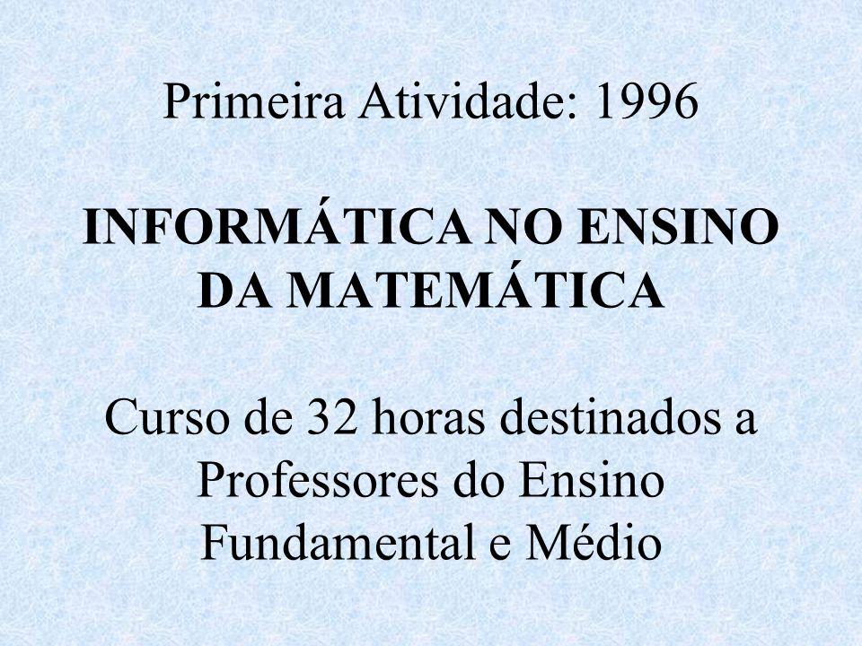 Primeira Atividade: 1996 INFORMÁTICA NO ENSINO DA MATEMÁTICA Curso de 32 horas destinados a Professores do Ensino Fundamental e Médio