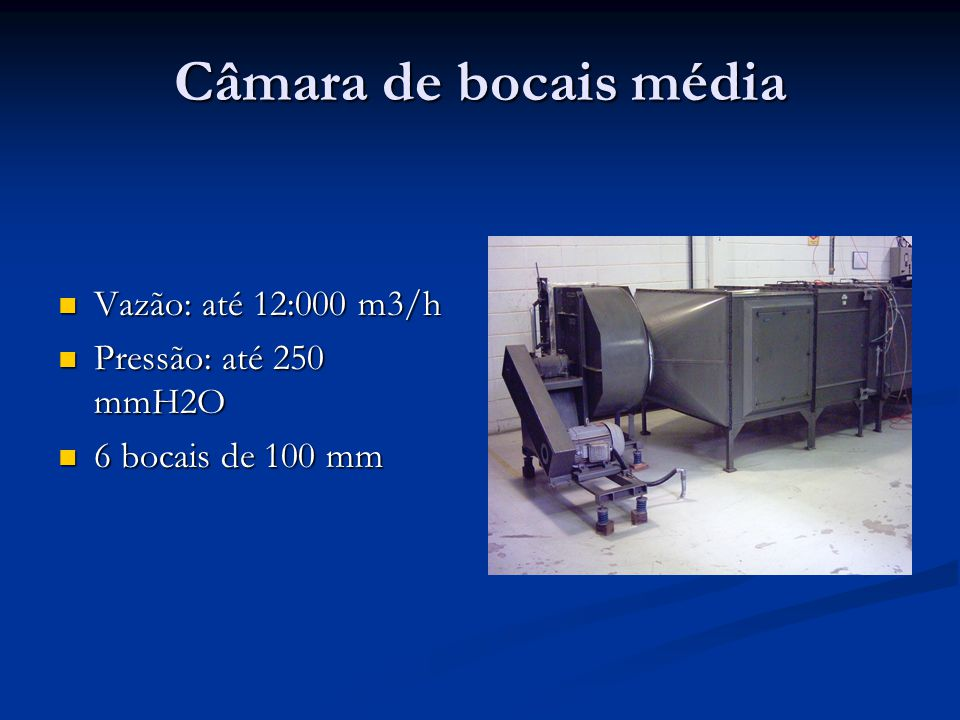Câmara de bocais média Vazão: até 12:000 m3/h Vazão: até 12:000 m3/h Pressão: até 250 mmH2O Pressão: até 250 mmH2O 6 bocais de 100 mm 6 bocais de 100